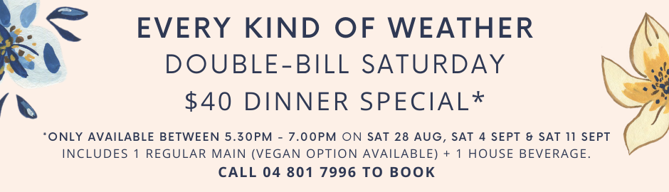 Every Kind of Weather: Double-Bill Saturday $40 Dinner Special  Available between 5.30pm-7.00pm om Sat 28 Aug, 4 Sept, & 11 Sept  Call 04 801 7996 to book.